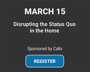 WEBINAR: Disrupting the Status Quo in the Home, March 15, Sponsored by Calix